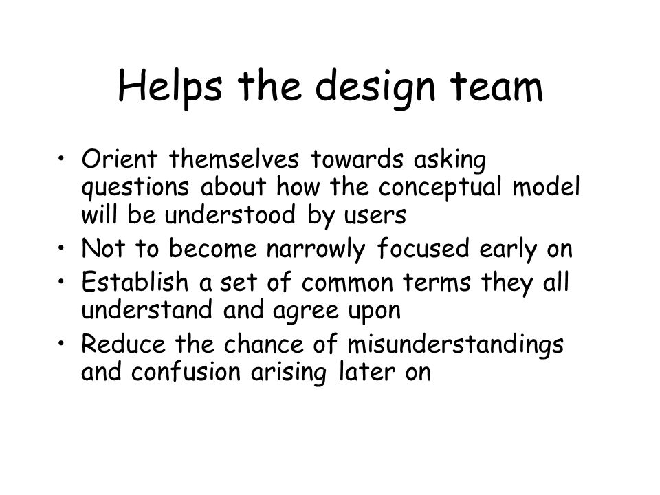 Helps the design team Orient themselves towards asking questions about how the conceptual model will be understood by users Not to become narrowly focused early on Establish a set of common terms they all understand and agree upon Reduce the chance of misunderstandings and confusion arising later on