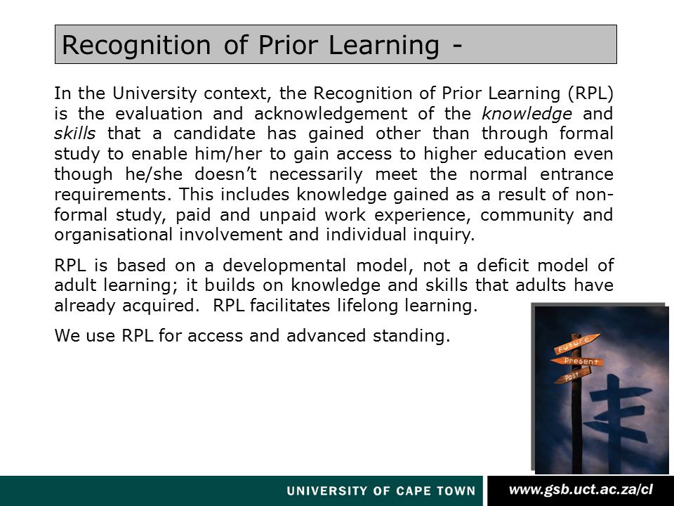 In the University context, the Recognition of Prior Learning (RPL) is the evaluation and acknowledgement of the knowledge and skills that a candidate has gained other than through formal study to enable him/her to gain access to higher education even though he/she doesn't necessarily meet the normal entrance requirements.