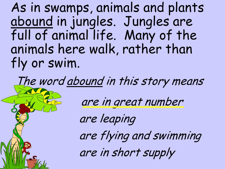 As in swamps, animals and plants abound in jungles.