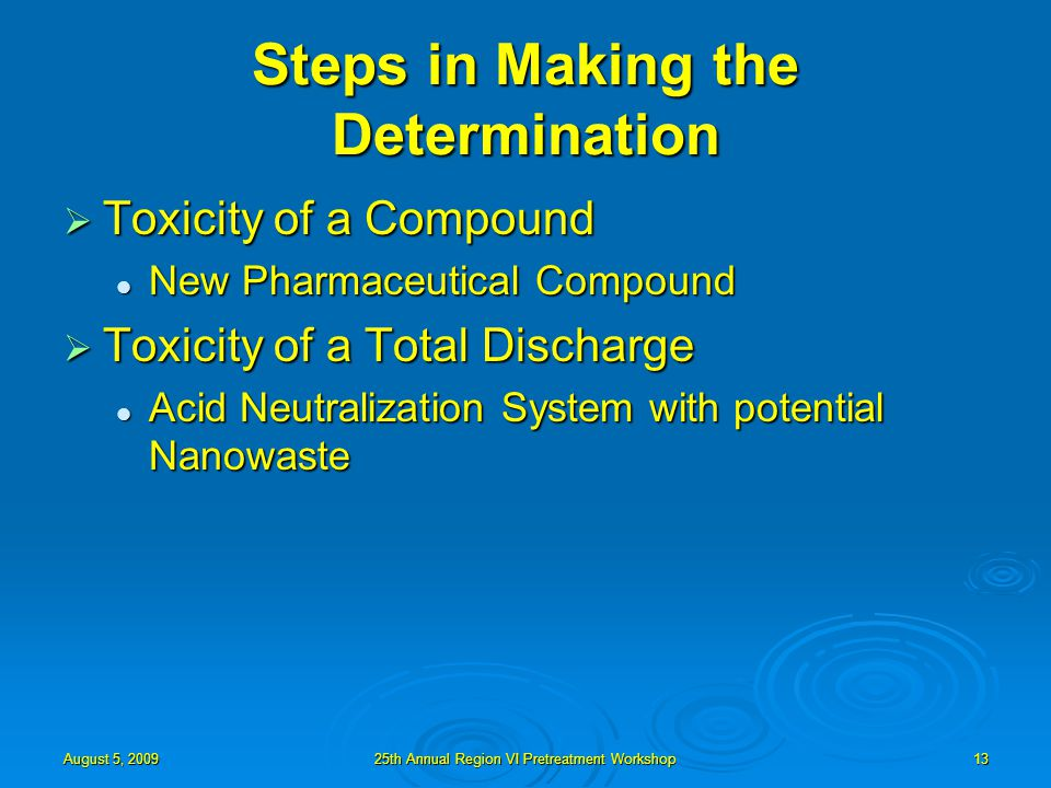 August 5, 200925th Annual Region VI Pretreatment Workshop13 Steps in Making the Determination  Toxicity of a Compound New Pharmaceutical Compound New Pharmaceutical Compound  Toxicity of a Total Discharge Acid Neutralization System with potential Nanowaste Acid Neutralization System with potential Nanowaste