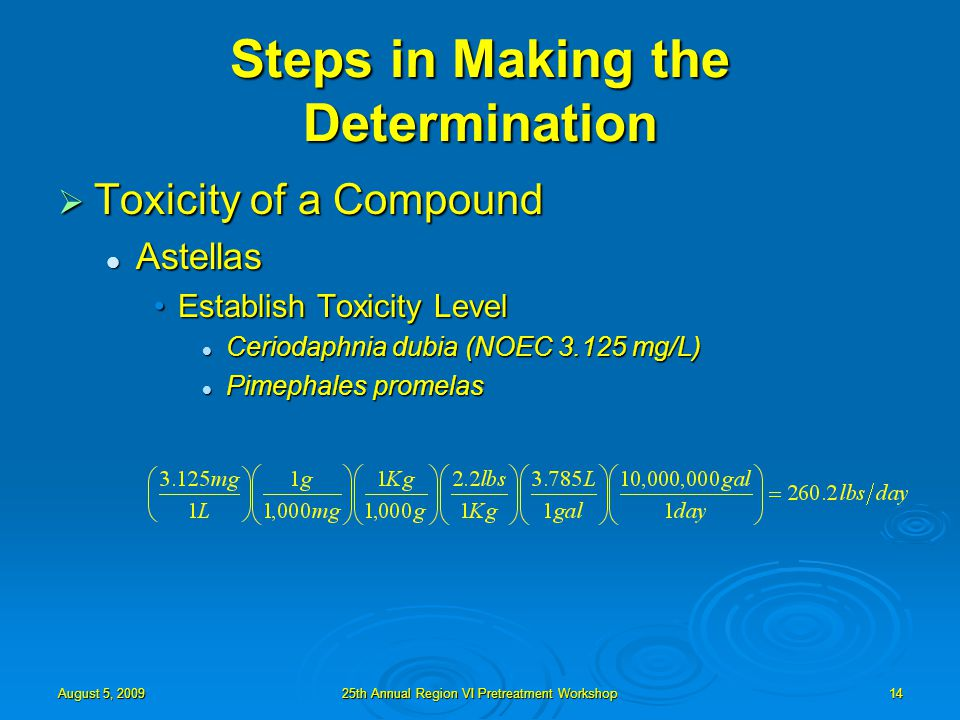 August 5, 200925th Annual Region VI Pretreatment Workshop14 Steps in Making the Determination  Toxicity of a Compound Astellas Astellas Establish Toxicity LevelEstablish Toxicity Level Ceriodaphnia dubia (NOEC 3.125 mg/L) Ceriodaphnia dubia (NOEC 3.125 mg/L) Pimephales promelas Pimephales promelas