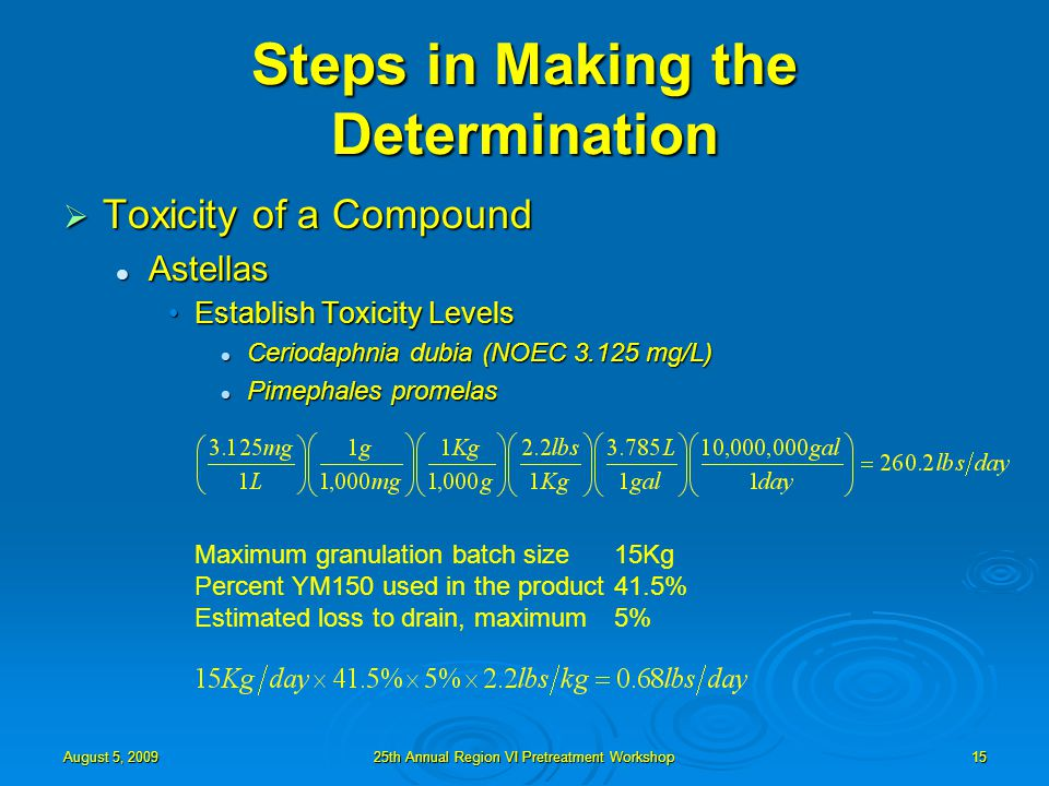 August 5, 200925th Annual Region VI Pretreatment Workshop15 Steps in Making the Determination  Toxicity of a Compound Astellas Astellas Establish Toxicity LevelsEstablish Toxicity Levels Ceriodaphnia dubia (NOEC 3.125 mg/L) Ceriodaphnia dubia (NOEC 3.125 mg/L) Pimephales promelas Pimephales promelas Maximum granulation batch size15Kg Percent YM150 used in the product41.5% Estimated loss to drain, maximum5%