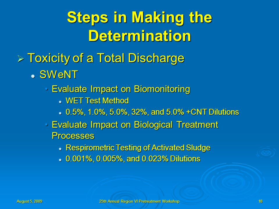 August 5, 200925th Annual Region VI Pretreatment Workshop18 Steps in Making the Determination  Toxicity of a Total Discharge SWeNT SWeNT Evaluate Impact on BiomonitoringEvaluate Impact on Biomonitoring WET Test Method WET Test Method 0.5%, 1.0%, 5.0%, 32%, and 5.0% +CNT Dilutions 0.5%, 1.0%, 5.0%, 32%, and 5.0% +CNT Dilutions Evaluate Impact on Biological Treatment ProcessesEvaluate Impact on Biological Treatment Processes Respirometric Testing of Activated Sludge Respirometric Testing of Activated Sludge 0.001%, 0.005%, and 0.023% Dilutions 0.001%, 0.005%, and 0.023% Dilutions