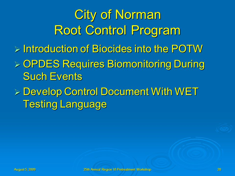 August 5, 200925th Annual Region VI Pretreatment Workshop20 City of Norman Root Control Program  Introduction of Biocides into the POTW  OPDES Requires Biomonitoring During Such Events  Develop Control Document With WET Testing Language
