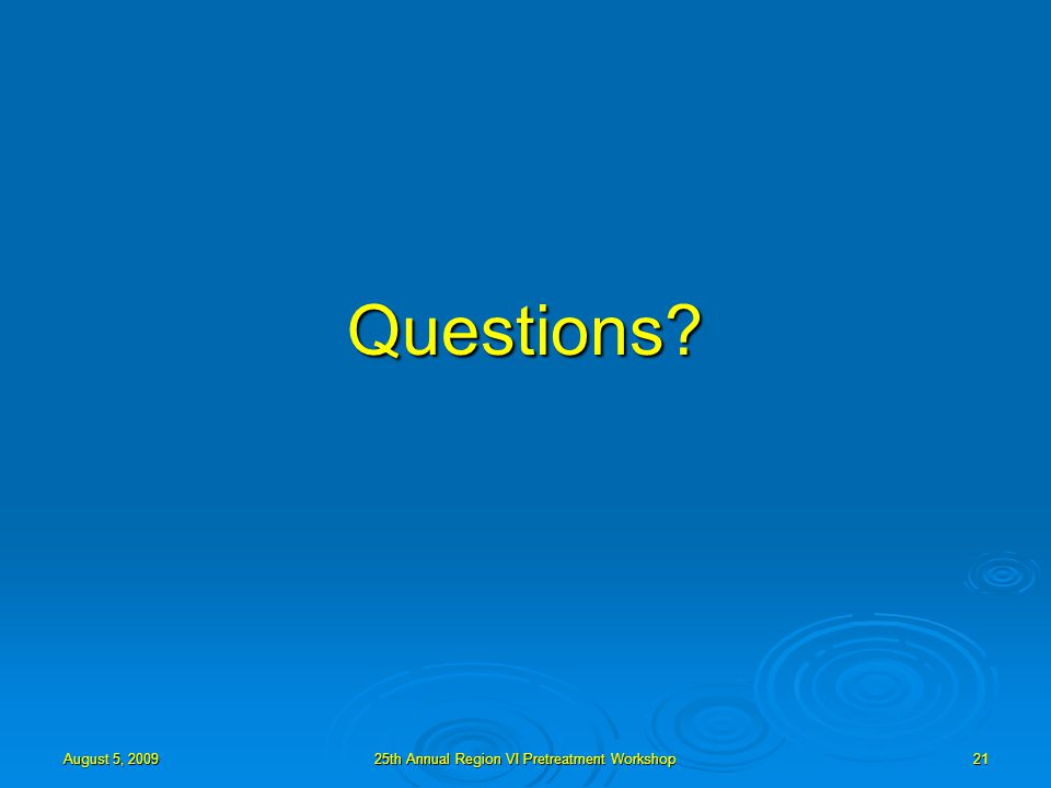 August 5, 200925th Annual Region VI Pretreatment Workshop21 Questions