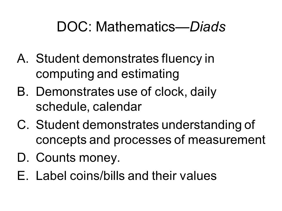 DOC: Mathematics—Diads A.Student demonstrates fluency in computing and estimating B.Demonstrates use of clock, daily schedule, calendar C.Student demonstrates understanding of concepts and processes of measurement D.Counts money.