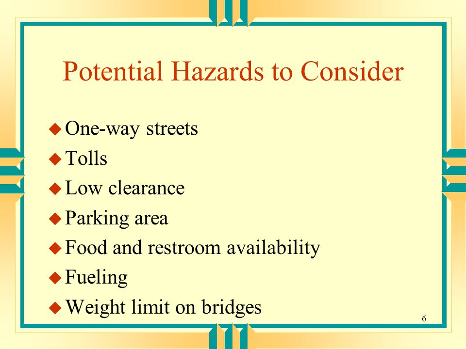 6 Potential Hazards to Consider u One-way streets u Tolls u Low clearance u Parking area u Food and restroom availability u Fueling u Weight limit on bridges