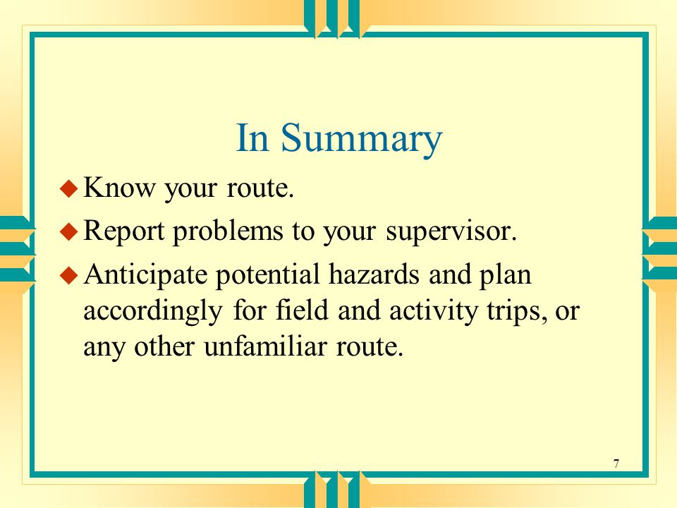 7 In Summary u Know your route. u Report problems to your supervisor.
