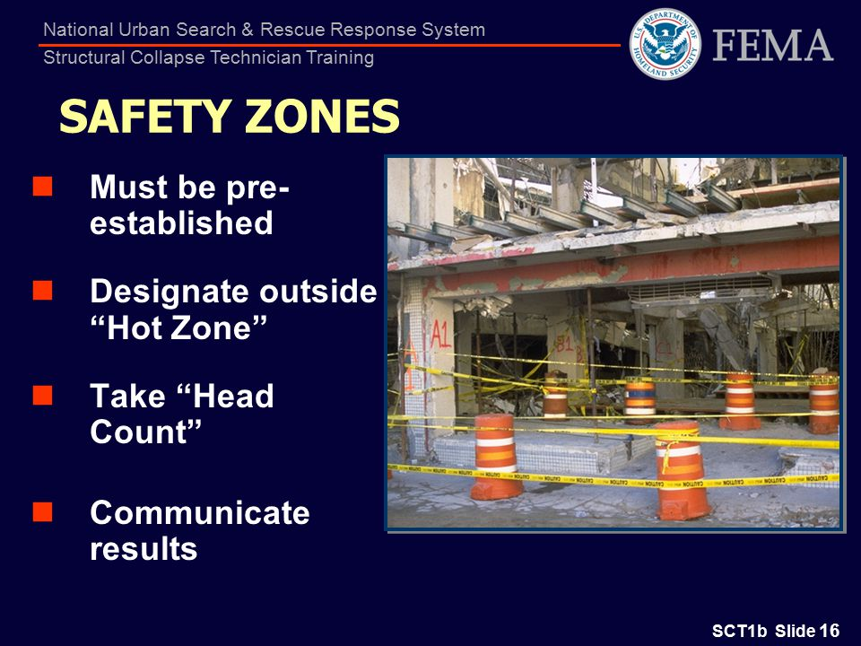 SCT1b Slide 16 National Urban Search & Rescue Response System Structural Collapse Technician Training SAFETY ZONES Must be pre- established Designate outside Hot Zone Take Head Count Communicate results