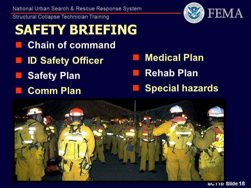 SCT1b Slide 18 National Urban Search & Rescue Response System Structural Collapse Technician Training SAFETY BRIEFING Chain of command ID Safety Officer Safety Plan Comm Plan Medical Plan Rehab Plan Special hazards