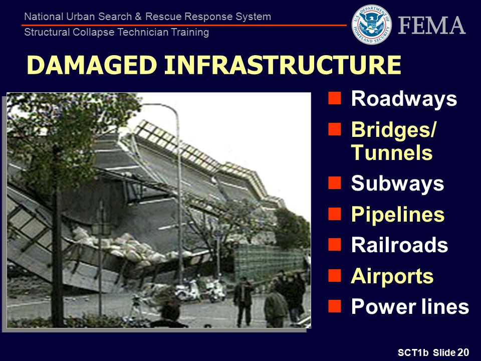 SCT1b Slide 20 National Urban Search & Rescue Response System Structural Collapse Technician Training DAMAGED INFRASTRUCTURE Roadways Bridges/ Tunnels Subways Pipelines Railroads Airports Power lines