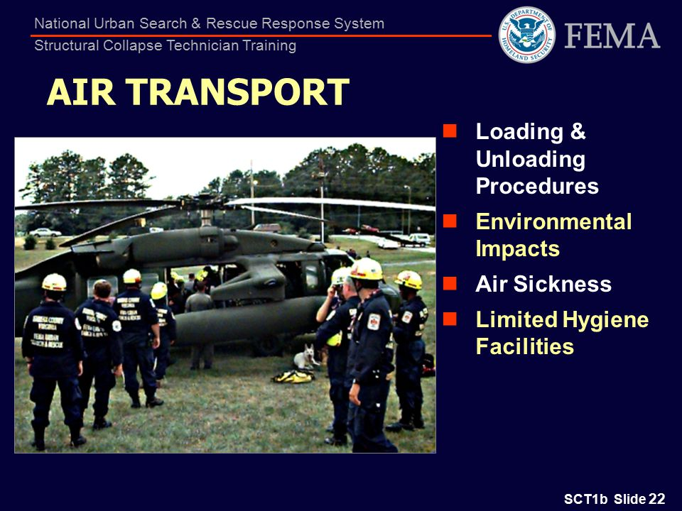 SCT1b Slide 22 National Urban Search & Rescue Response System Structural Collapse Technician Training AIR TRANSPORT Loading & Unloading Procedures Environmental Impacts Air Sickness Limited Hygiene Facilities