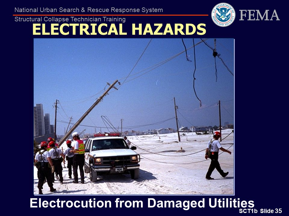 SCT1b Slide 35 National Urban Search & Rescue Response System Structural Collapse Technician Training Electrocution from Damaged Utilities ELECTRICAL HAZARDS