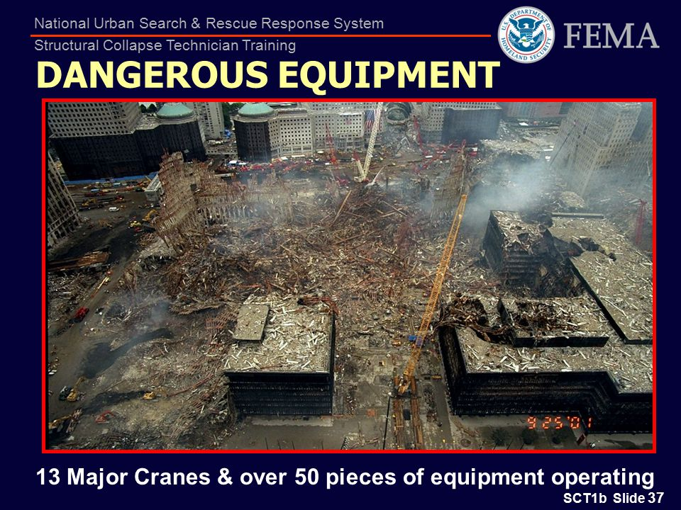 SCT1b Slide 37 National Urban Search & Rescue Response System Structural Collapse Technician Training DANGEROUS EQUIPMENT 13 Major Cranes & over 50 pieces of equipment operating