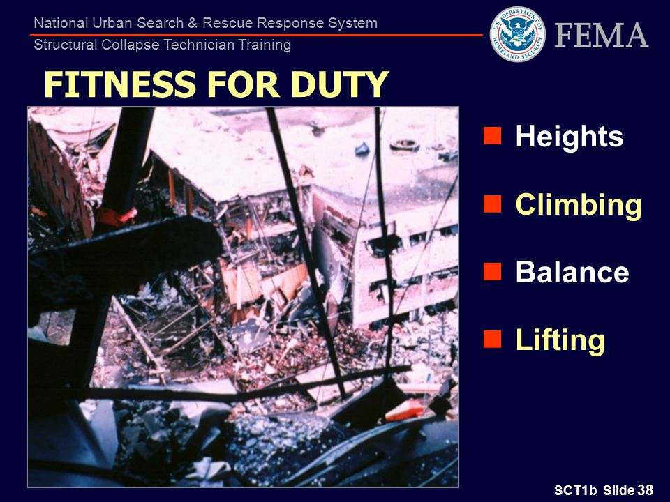 SCT1b Slide 38 National Urban Search & Rescue Response System Structural Collapse Technician Training FITNESS FOR DUTY Heights Climbing Balance Lifting