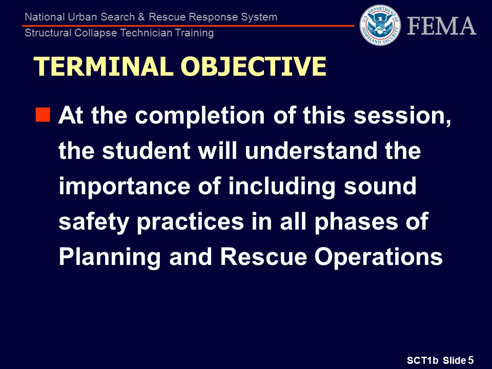 SCT1b Slide 56 National Urban Search & Rescue Response System Structural Collapse Technician Training Summary (continued) Be able to perform a risk hazard analysis for a specific event and suggest actions to minimize risks and/or eliminate hazards Understand issues related to personal and team security zones, as a planning tool Understand the importance of safety risk and hazard identification
