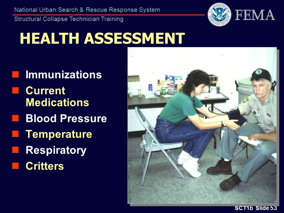 SCT1b Slide 53 National Urban Search & Rescue Response System Structural Collapse Technician Training HEALTH ASSESSMENT Immunizations Current Medications Blood Pressure Temperature Respiratory Critters