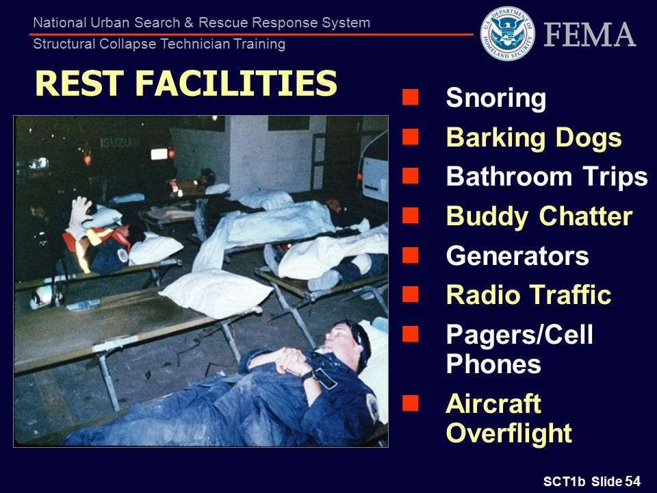 SCT1b Slide 54 National Urban Search & Rescue Response System Structural Collapse Technician Training REST FACILITIES Snoring Barking Dogs Bathroom Trips Buddy Chatter Generators Radio Traffic Pagers/Cell Phones Aircraft Overflight