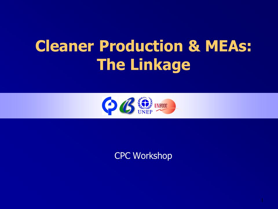 1 Cleaner Production & MEAs: The Linkage CPC Workshop