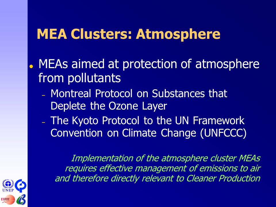 MEA Clusters: Atmosphere  MEAs aimed at protection of atmosphere from pollutants – Montreal Protocol on Substances that Deplete the Ozone Layer – The Kyoto Protocol to the UN Framework Convention on Climate Change (UNFCCC) Implementation of the atmosphere cluster MEAs requires effective management of emissions to air and therefore directly relevant to Cleaner Production