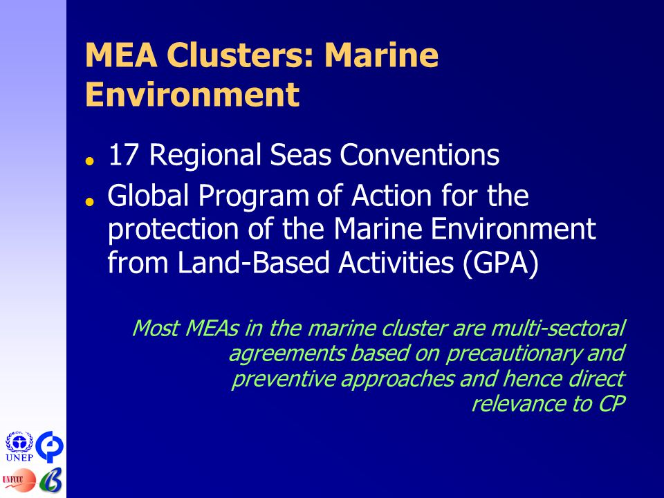 MEA Clusters: Marine Environment  17 Regional Seas Conventions  Global Program of Action for the protection of the Marine Environment from Land-Based Activities (GPA) Most MEAs in the marine cluster are multi-sectoral agreements based on precautionary and preventive approaches and hence direct relevance to CP