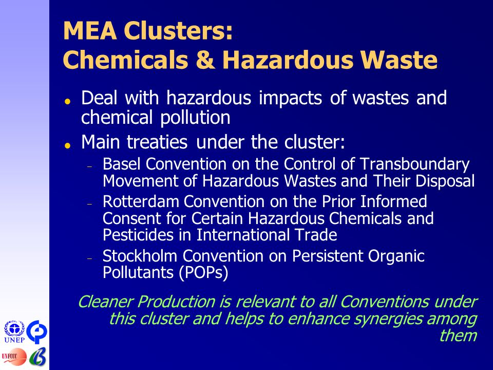 MEA Clusters: Chemicals & Hazardous Waste  Deal with hazardous impacts of wastes and chemical pollution  Main treaties under the cluster: – Basel Convention on the Control of Transboundary Movement of Hazardous Wastes and Their Disposal – Rotterdam Convention on the Prior Informed Consent for Certain Hazardous Chemicals and Pesticides in International Trade – Stockholm Convention on Persistent Organic Pollutants (POPs) Cleaner Production is relevant to all Conventions under this cluster and helps to enhance synergies among them