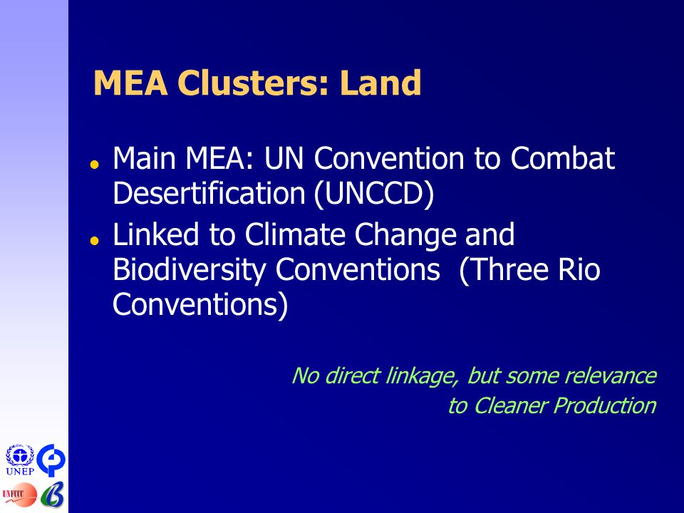MEA Clusters: Land  Main MEA: UN Convention to Combat Desertification (UNCCD)  Linked to Climate Change and Biodiversity Conventions (Three Rio Conventions) No direct linkage, but some relevance to Cleaner Production