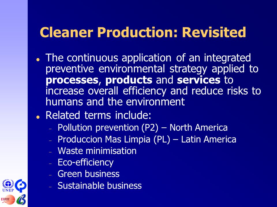 Cleaner Production: Revisited  The continuous application of an integrated preventive environmental strategy applied to processes, products and services to increase overall efficiency and reduce risks to humans and the environment  Related terms include: – Pollution prevention (P2) – North America – Produccion Mas Limpia (PL) – Latin America – Waste minimisation – Eco-efficiency – Green business – Sustainable business