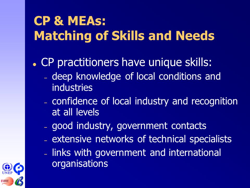  CP practitioners have unique skills: – deep knowledge of local conditions and industries – confidence of local industry and recognition at all levels – good industry, government contacts – extensive networks of technical specialists – links with government and international organisations CP & MEAs: Matching of Skills and Needs