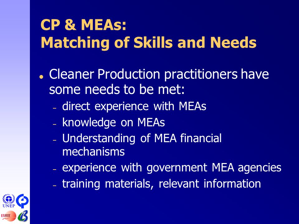  Cleaner Production practitioners have some needs to be met: – direct experience with MEAs – knowledge on MEAs – Understanding of MEA financial mechanisms – experience with government MEA agencies – training materials, relevant information CP & MEAs: Matching of Skills and Needs