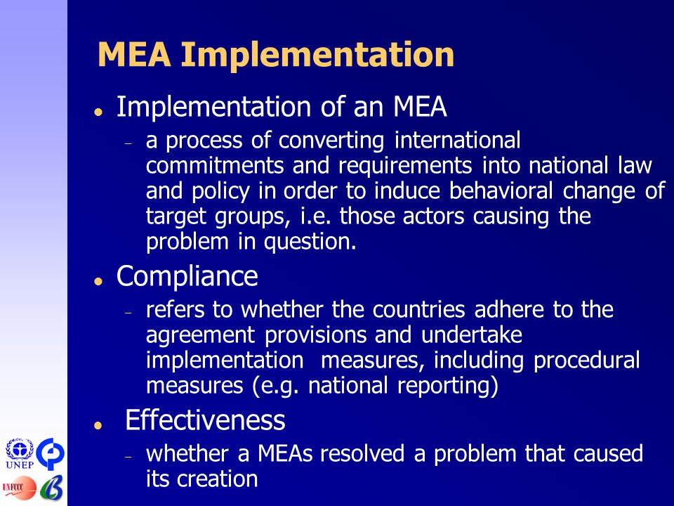 MEA Implementation  Implementation of an MEA – a process of converting international commitments and requirements into national law and policy in order to induce behavioral change of target groups, i.e.