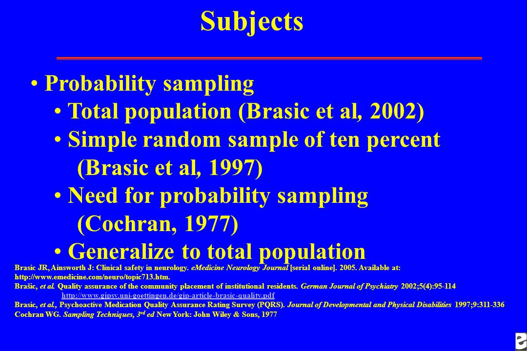 Subjects Probability sampling Total population (Brasic et al, 2002) Simple random sample of ten percent (Brasic et al, 1997) Need for probability sampling (Cochran, 1977) Generalize to total population Brasic JR, Ainsworth J: Clinical safety in neurology.