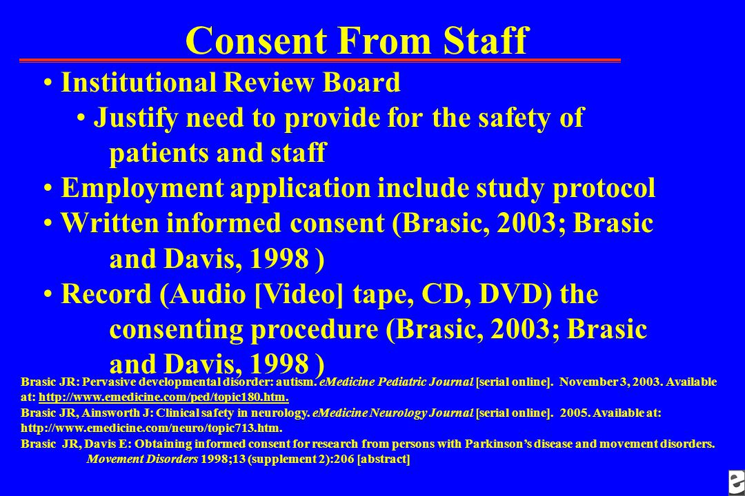 Consent From Staff Institutional Review Board Justify need to provide for the safety of patients and staff Employment application include study protocol Written informed consent (Brasic, 2003; Brasic and Davis, 1998 ) Record (Audio [Video] tape, CD, DVD) the consenting procedure (Brasic, 2003; Brasic and Davis, 1998 ) Brasic JR: Pervasive developmental disorder: autism.
