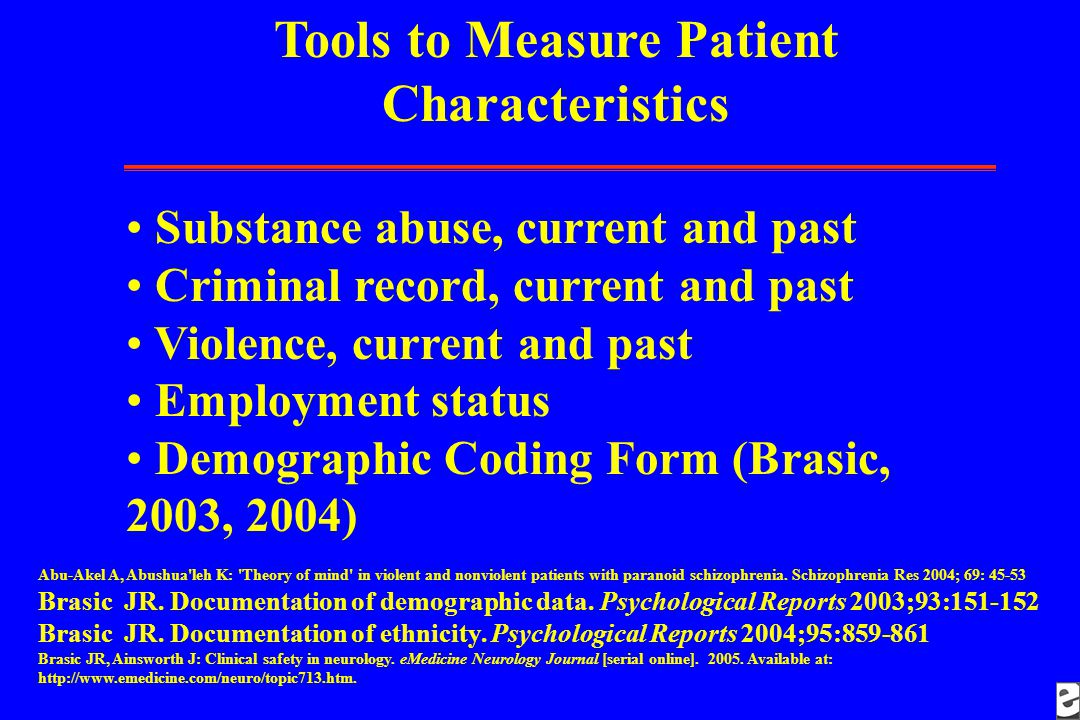Tools to Measure Patient Characteristics Substance abuse, current and past Criminal record, current and past Violence, current and past Employment status Demographic Coding Form (Brasic, 2003, 2004) Abu-Akel A, Abushua leh K: Theory of mind in violent and nonviolent patients with paranoid schizophrenia.