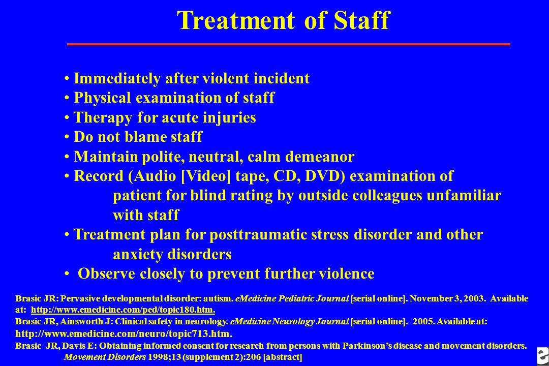 Treatment of Staff Immediately after violent incident Physical examination of staff Therapy for acute injuries Do not blame staff Maintain polite, neutral, calm demeanor Record (Audio [Video] tape, CD, DVD) examination of patient for blind rating by outside colleagues unfamiliar with staff Treatment plan for posttraumatic stress disorder and other anxiety disorders Observe closely to prevent further violence Brasic JR: Pervasive developmental disorder: autism.