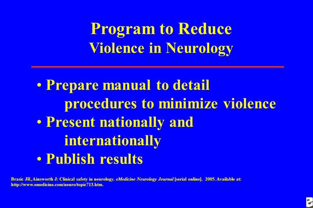 Program to Reduce Violence in Neurology Prepare manual to detail procedures to minimize violence Present nationally and internationally Publish results Brasic JR, Ainsworth J: Clinical safety in neurology.