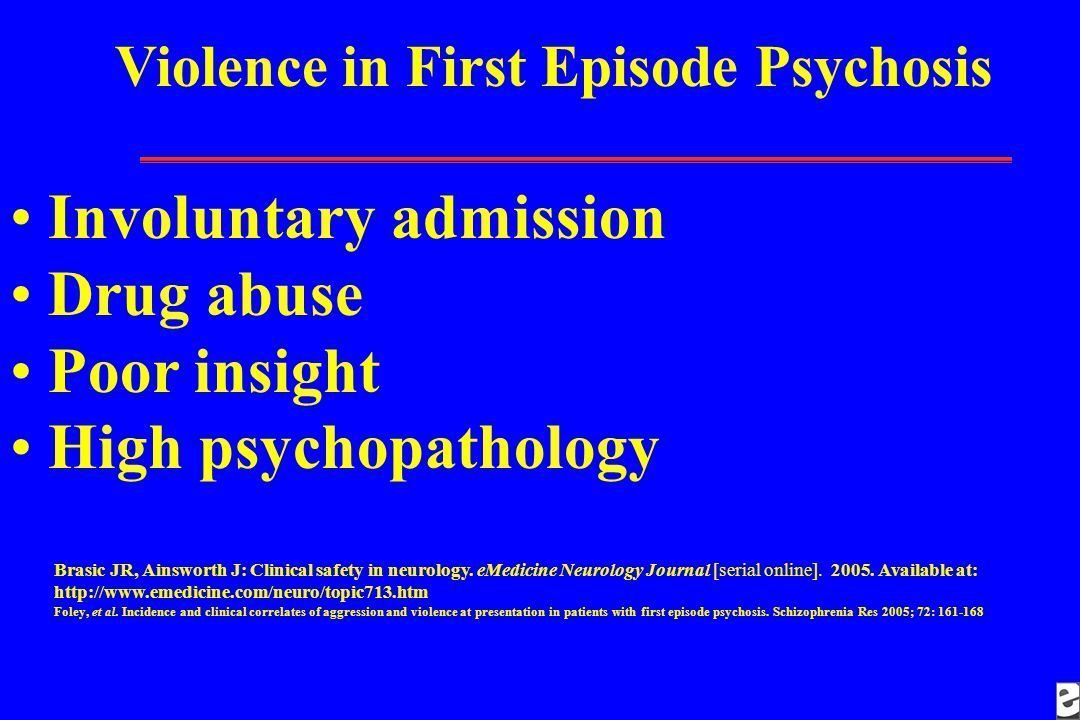 Violence in First Episode Psychosis Involuntary admission Drug abuse Poor insight High psychopathology Brasic JR, Ainsworth J: Clinical safety in neurology.