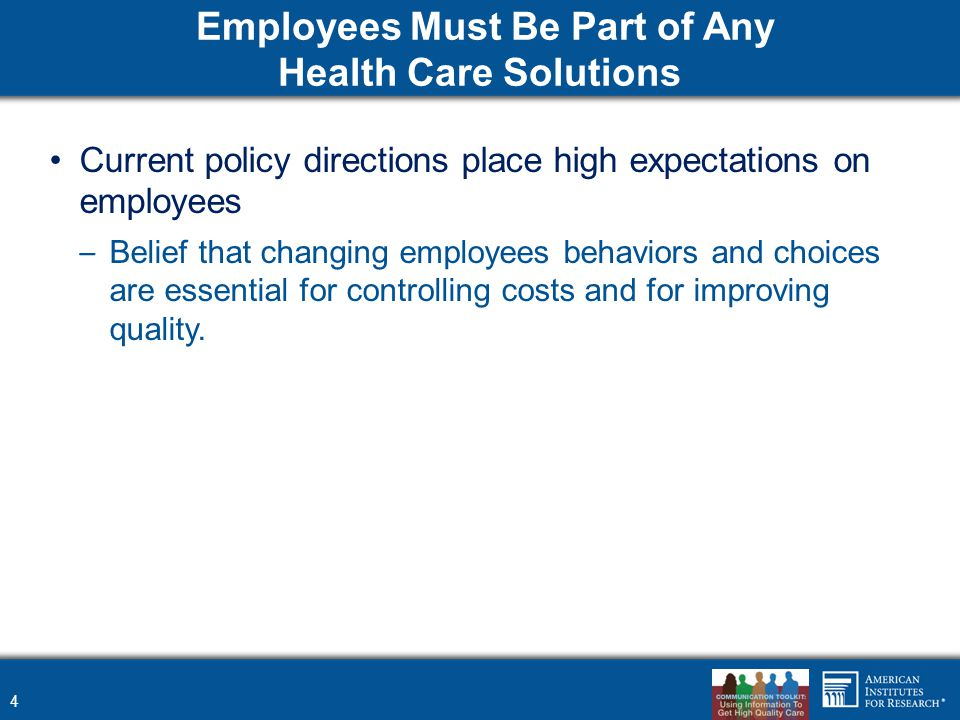 Employees Must Be Part of Any Health Care Solutions Current policy directions place high expectations on employees – Belief that changing employees be