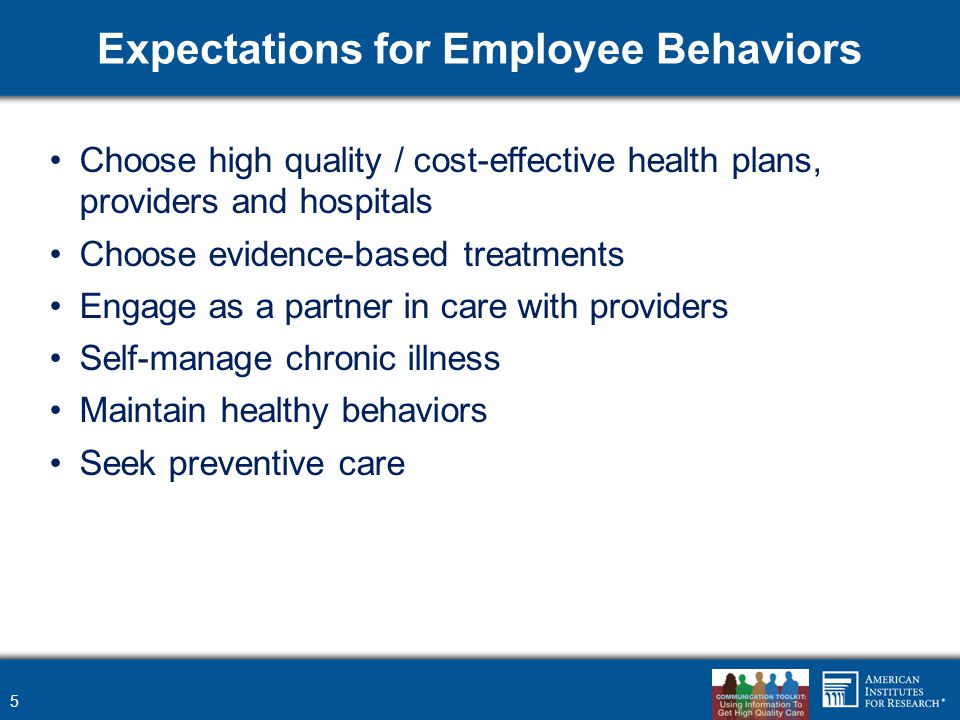 Expectations for Employee Behaviors Choose high quality / cost-effective health plans, providers and hospitals Choose evidence-based treatments Engage