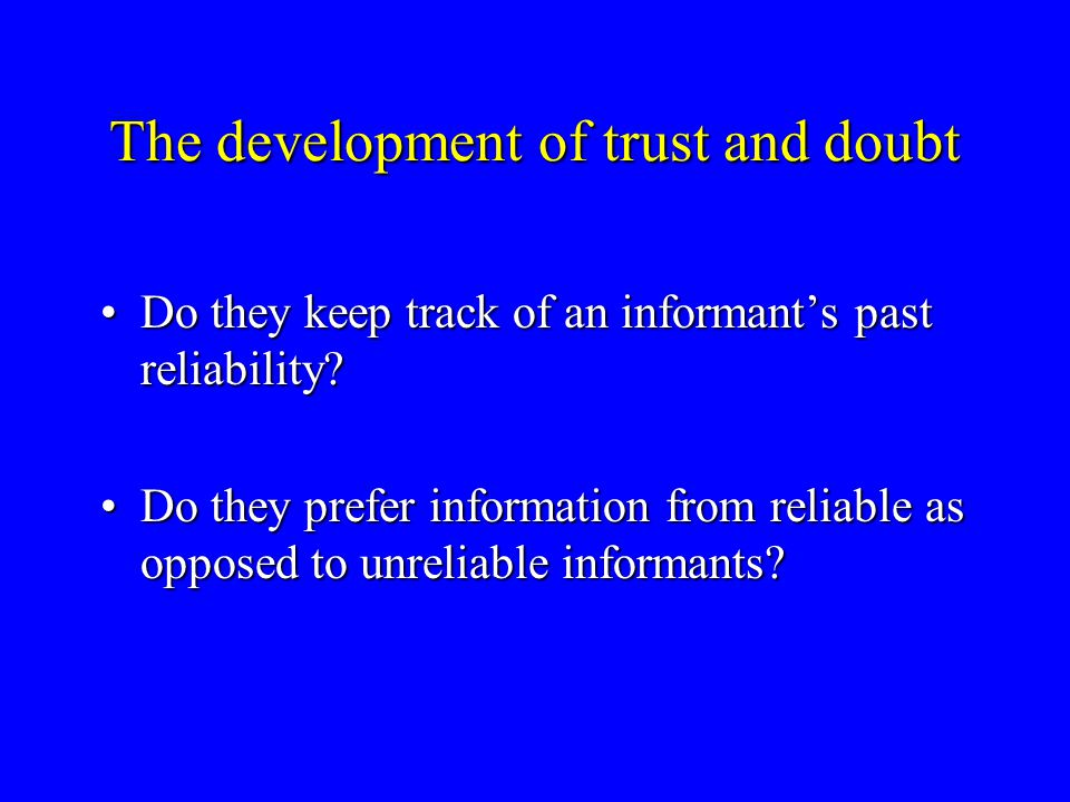 The development of trust and doubt When children are given information that they cannot check for themselves, do they accept information from any informant?When children are given information that they cannot check for themselves, do they accept information from any informant.