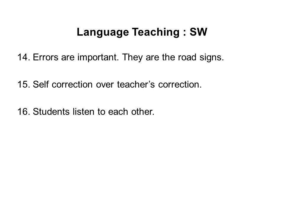 Language Teaching : SW 14. Errors are important. They are the road signs. 15. Self correction over teacher's correction. 16. Students listen to each o