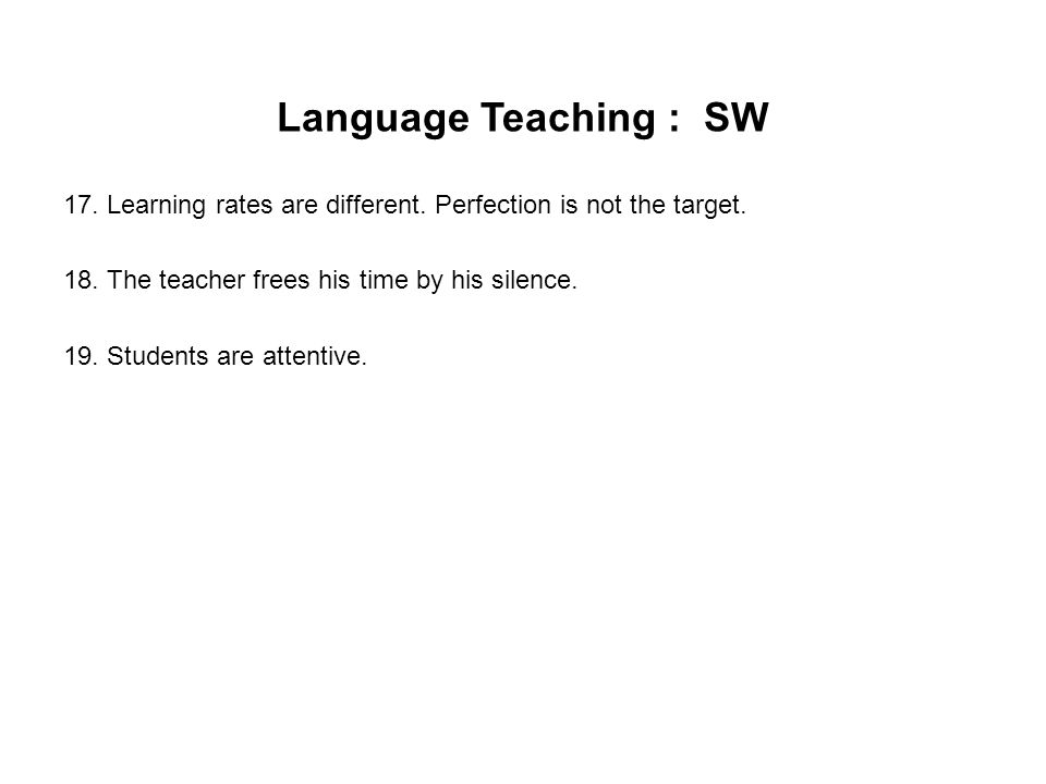 Language Teaching : SW 17. Learning rates are different. Perfection is not the target. 18. The teacher frees his time by his silence. 19. Students are