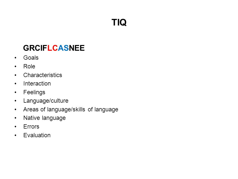 TIQ GRCIFLCASNEE Goals Role Characteristics Interaction Feelings Language/culture Areas of language/skills of language Native language Errors Evaluati