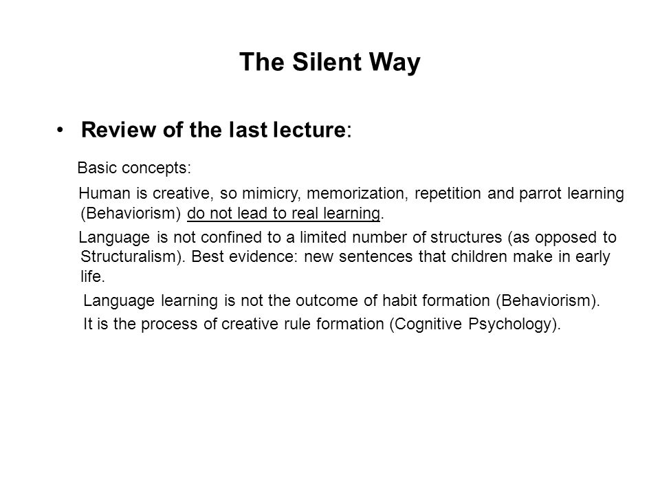 The Silent Way Review of the last lecture: Basic concepts: Human is creative, so mimicry, memorization, repetition and parrot learning (Behaviorism) d