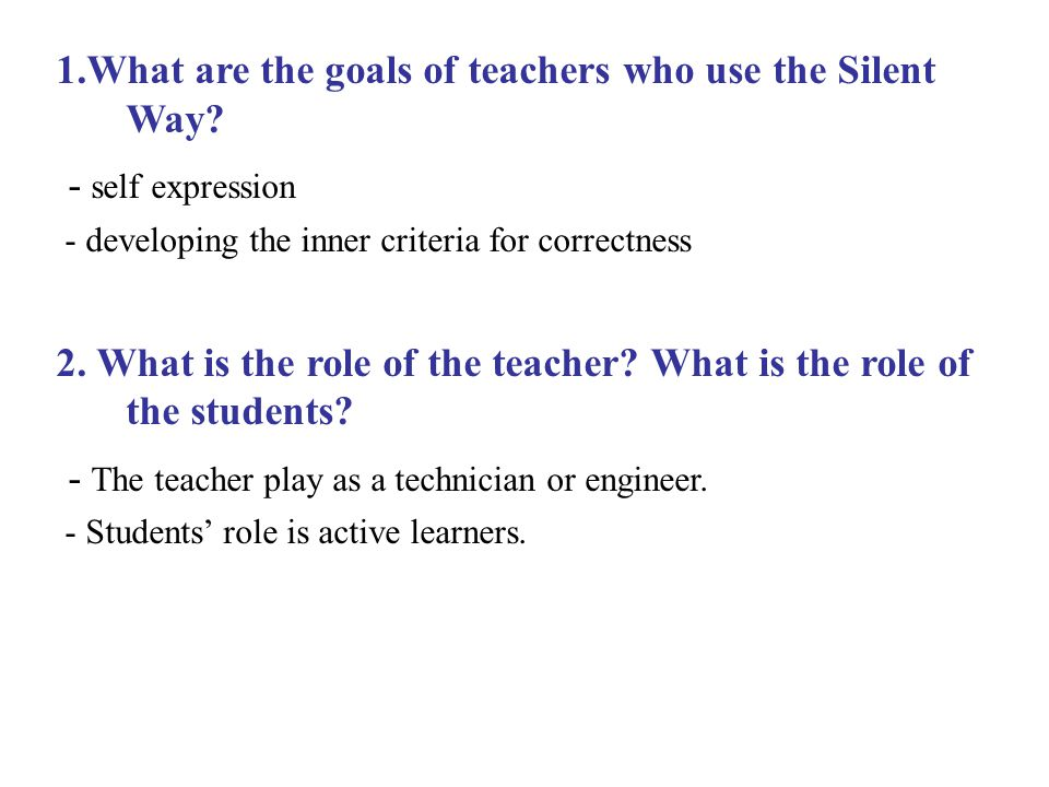 1.What are the goals of teachers who use the Silent Way? - self expression - developing the inner criteria for correctness 2. What is the role of the
