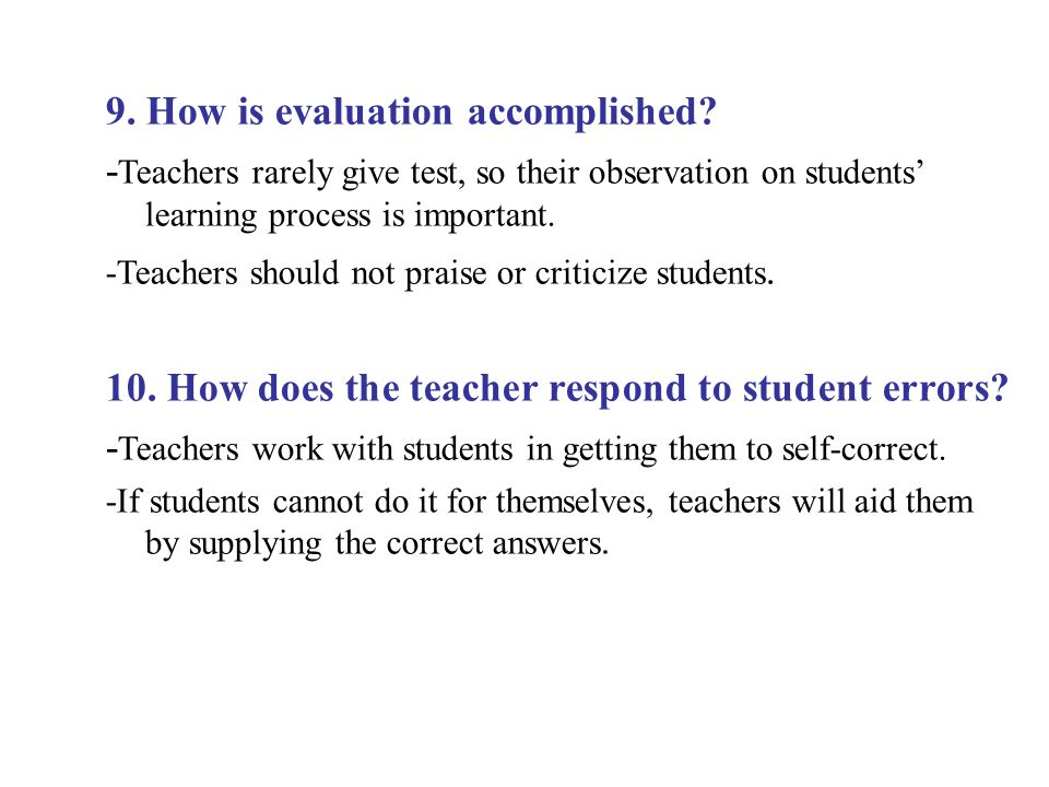 9. How is evaluation accomplished? - Teachers rarely give test, so their observation on students' learning process is important. -Teachers should not