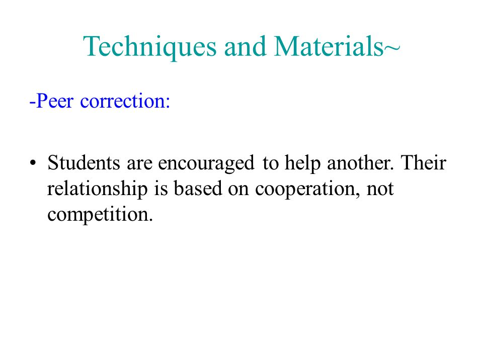 Techniques and Materials~ -Peer correction: Students are encouraged to help another. Their relationship is based on cooperation, not competition.