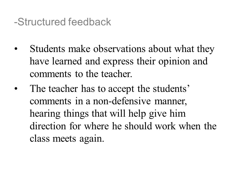 -Structured feedback Students make observations about what they have learned and express their opinion and comments to the teacher. The teacher has to