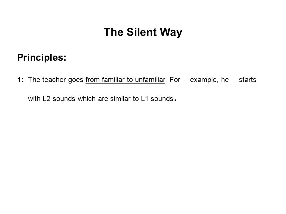 The Silent Way Principles: 1: The teacher goes from familiar to unfamiliar. For example, he starts with L2 sounds which are similar to L1 sounds.