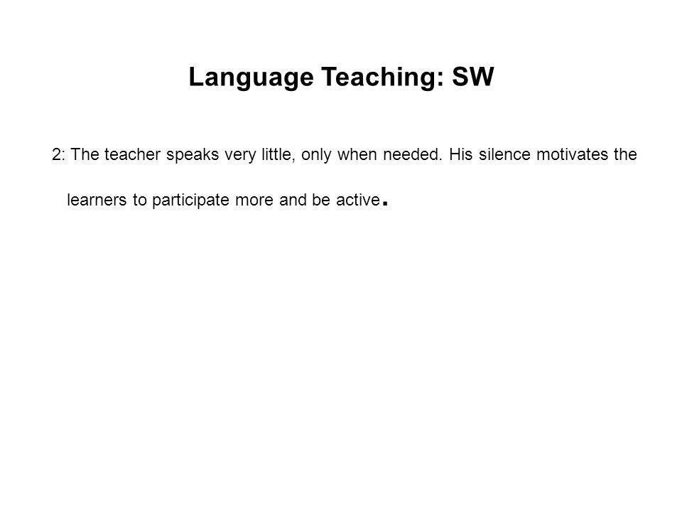 Language Teaching: SW 2: The teacher speaks very little, only when needed. His silence motivates the learners to participate more and be active.